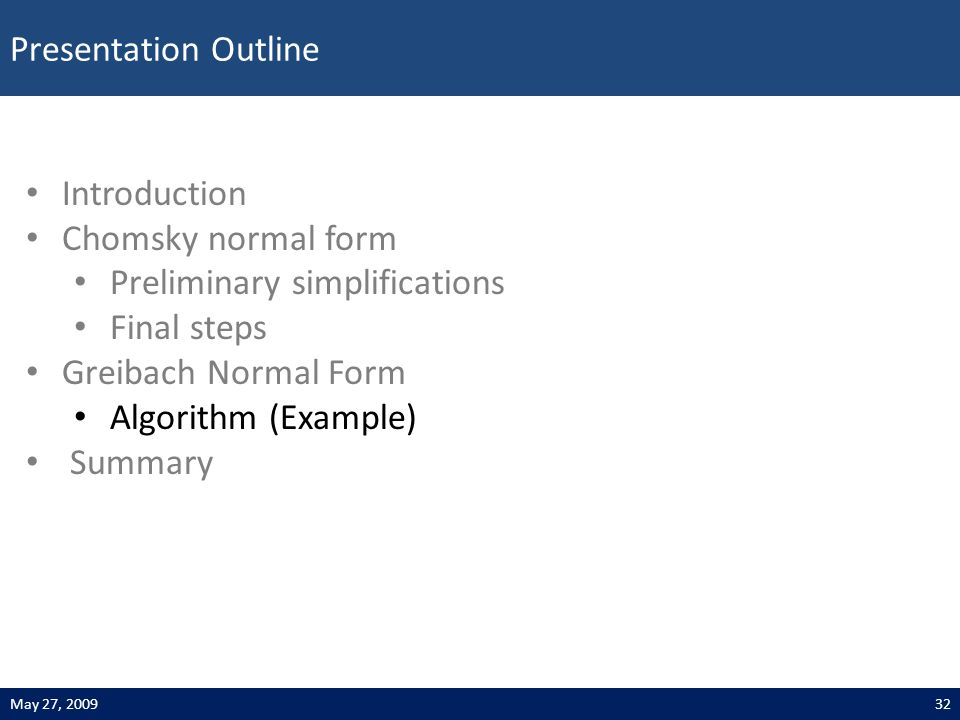 Presentation Outline 32May 27, 2009 Introduction Chomsky normal form Preliminary simplifications Final steps Greibach Normal Form Algorithm (Example) Summary