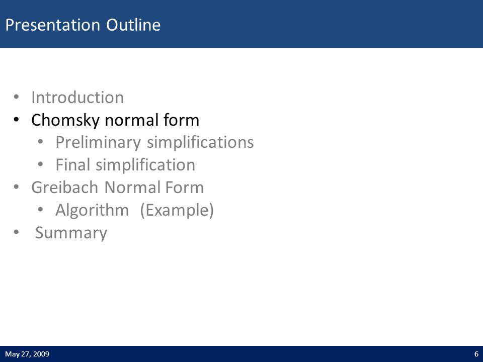 Presentation Outline 6May 27, 2009 Introduction Chomsky normal form Preliminary simplifications Final simplification Greibach Normal Form Algorithm (Example) Summary