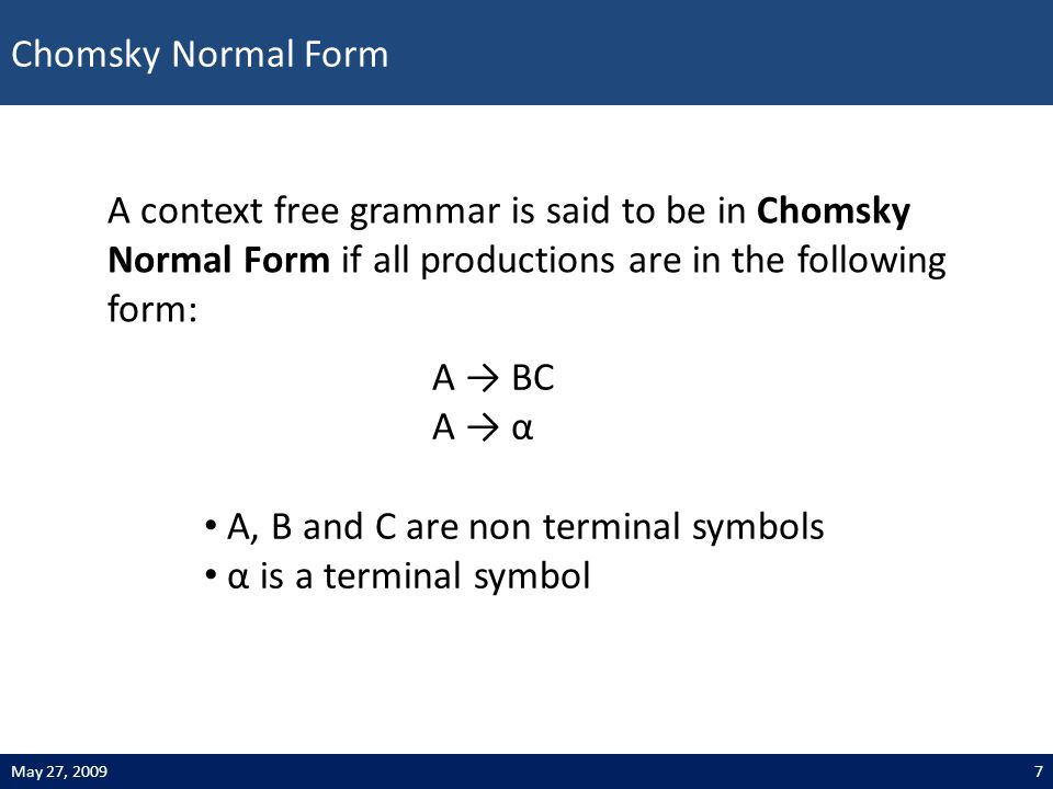 Chomsky Normal Form 7May 27, 2009 A → BC A → α A context free grammar is said to be in Chomsky Normal Form if all productions are in the following form: A, B and C are non terminal symbols α is a terminal symbol