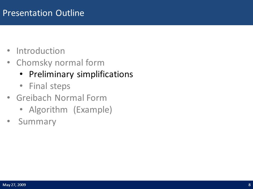 Presentation Outline 8May 27, 2009 Introduction Chomsky normal form Preliminary simplifications Final steps Greibach Normal Form Algorithm (Example) Summary