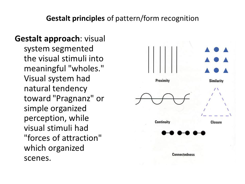 Gestalt principles of pattern/form recognition Gestalt approach: visual system segmented the visual stimuli into meaningful