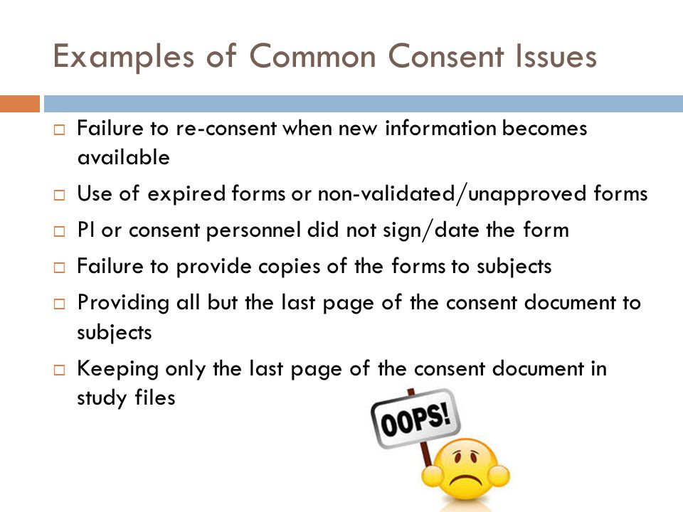 Examples of Common Consent Issues  Failure to re-consent when new information becomes available  Use of expired forms or non-validated/unapproved fo