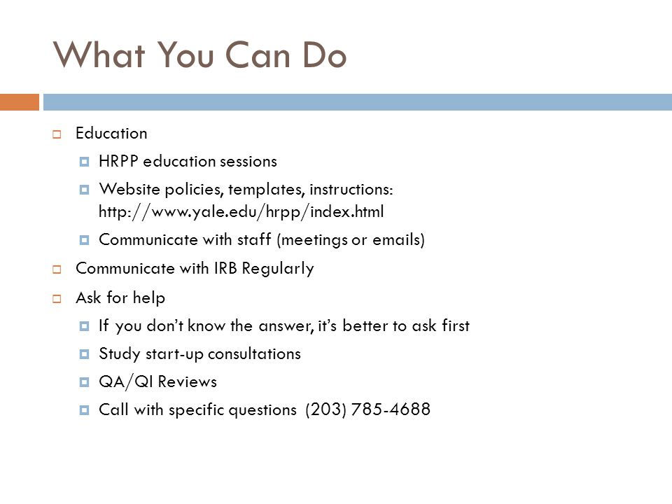 What You Can Do  Education  HRPP education sessions  Website policies, templates, instructions: http://www.yale.edu/hrpp/index.html  Communicate w