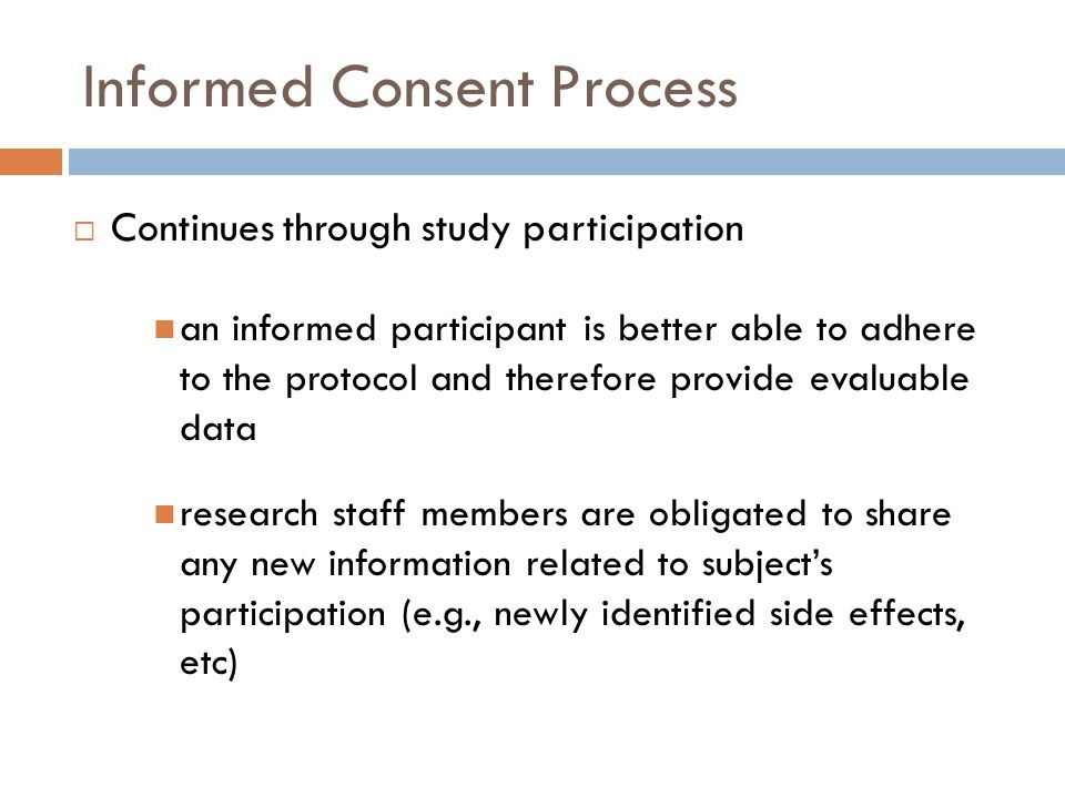 Informed Consent Process  Continues through study participation an informed participant is better able to adhere to the protocol and therefore provid