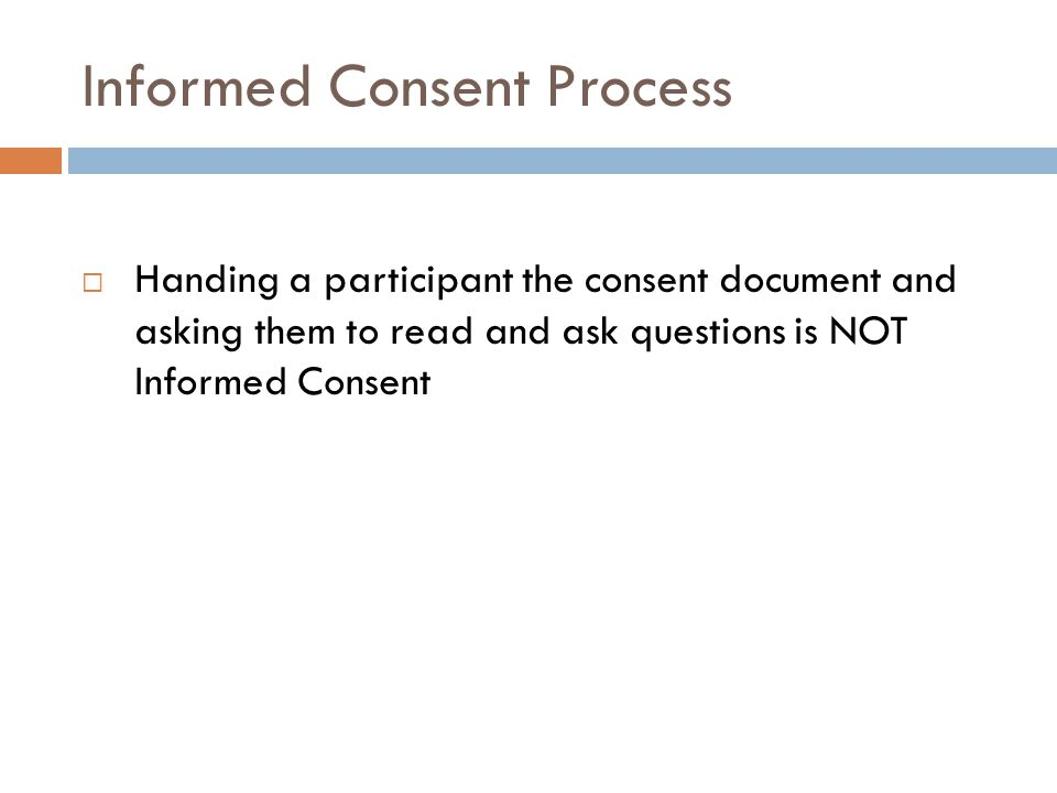 Informed Consent Process  Handing a participant the consent document and asking them to read and ask questions is NOT Informed Consent