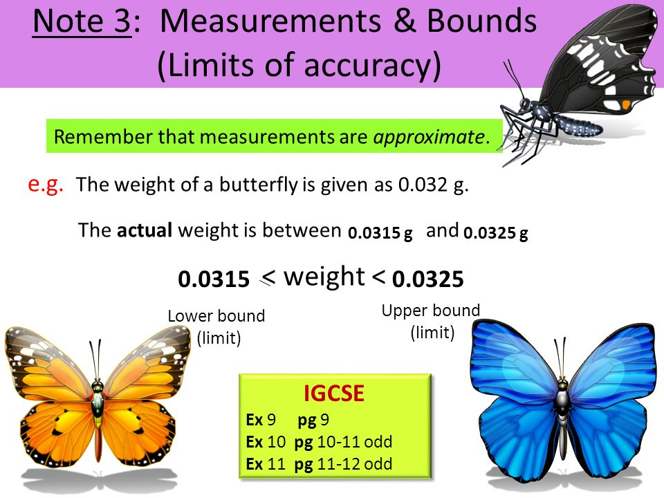 Note 3: Measurements & Bounds (Limits of accuracy) Remember that measurements are approximate. e.g. The weight of a butterfly is given as 0.032 g. The