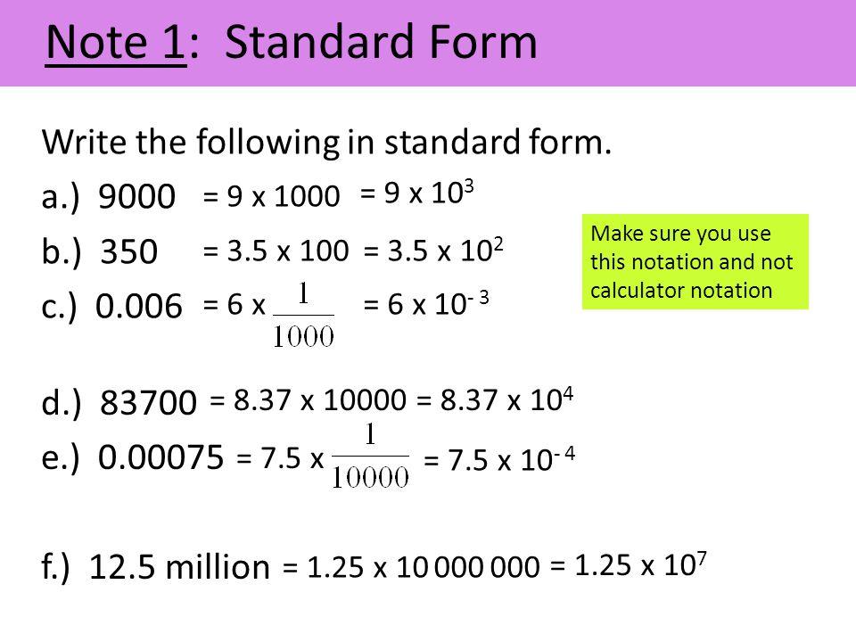 Note 1: Standard Form Write the following in standard form. a.) 9000 b.) 350 c.) 0.006 = 9 x 1000 = 9 x 10 3 = 3.5 x 100= 3.5 x 10 2 = 6 x= 6 x 10 - 3