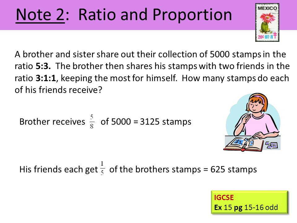 His friends each get of the brothers stamps Note 2: Ratio and Proportion A brother and sister share out their collection of 5000 stamps in the ratio 5