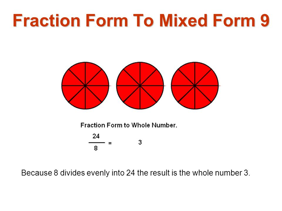 Because 8 divides evenly into 24 the result is the whole number 3. Fraction Form To Mixed Form 9