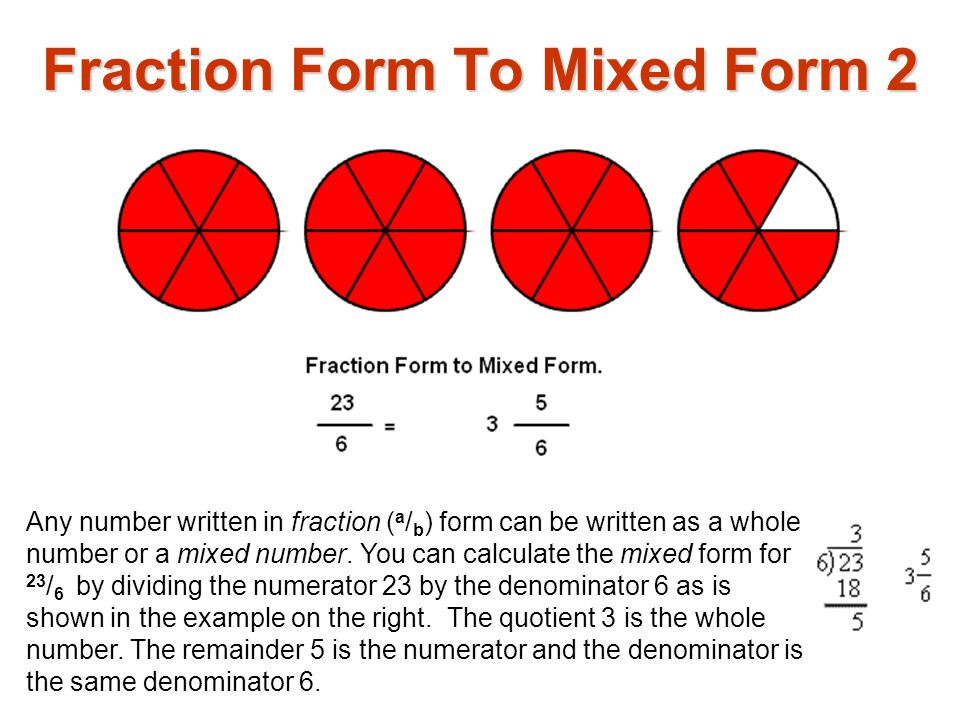 Any number written in fraction ( a / b ) form can be written as a whole number or a mixed number.