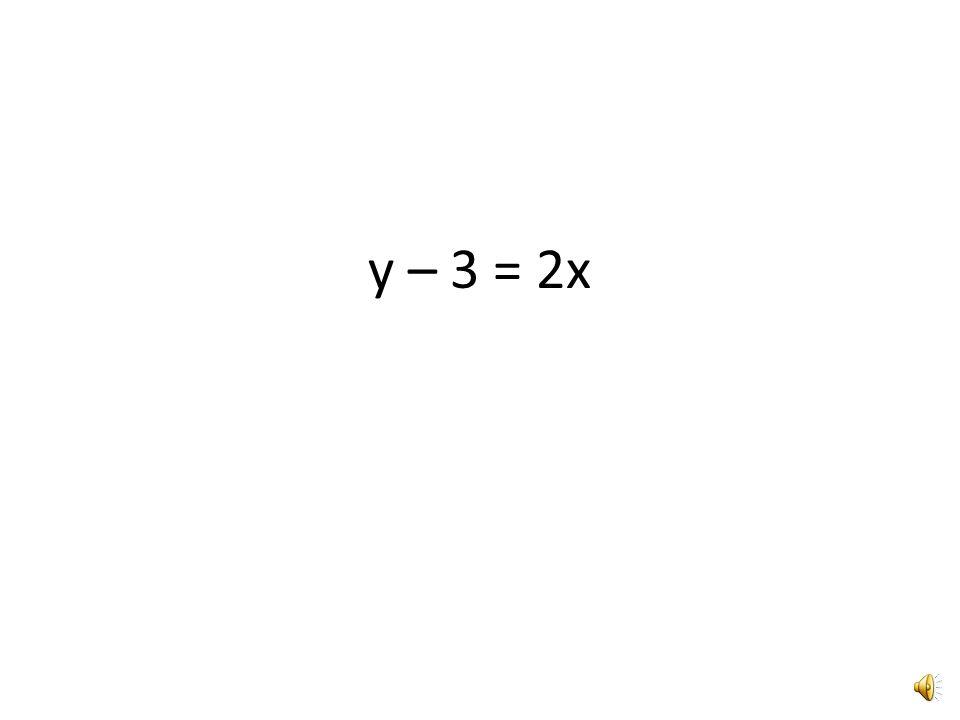 y – 3 = 2x Solve