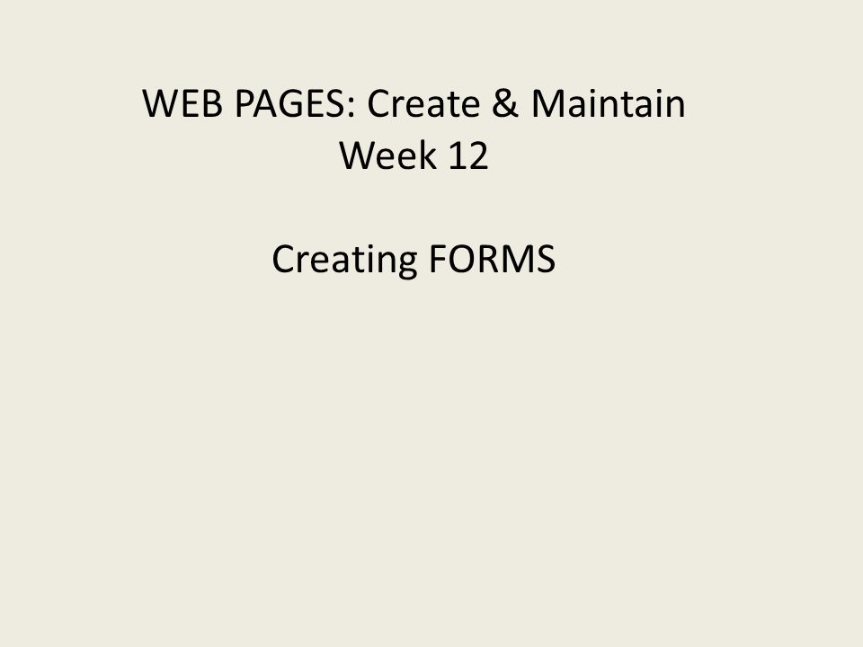 WEB PAGES: Create & Maintain Week 12 Creating FORMS
