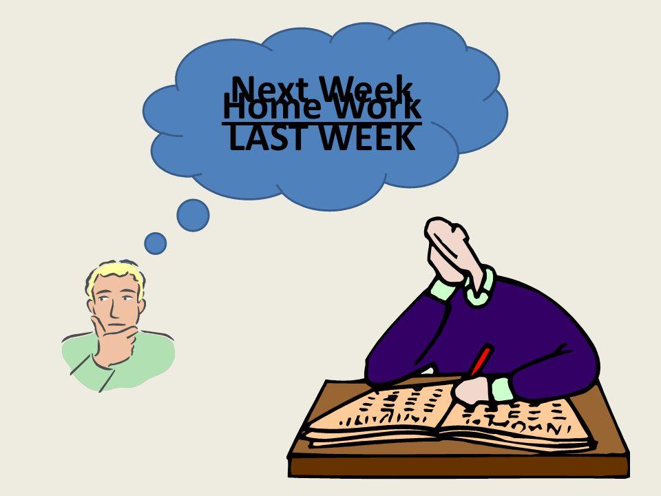 Next Week LAST WEEK Home Work