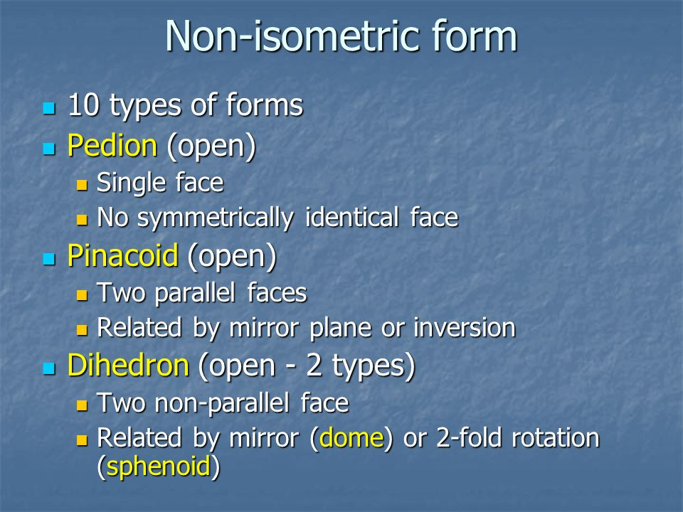 Non-isometric form 10 types of forms 10 types of forms Pedion (open) Pedion (open) Single face Single face No symmetrically identical face No symmetrically identical face Pinacoid (open) Pinacoid (open) Two parallel faces Two parallel faces Related by mirror plane or inversion Related by mirror plane or inversion Dihedron (open - 2 types) Dihedron (open - 2 types) Two non-parallel face Two non-parallel face Related by mirror (dome) or 2-fold rotation (sphenoid) Related by mirror (dome) or 2-fold rotation (sphenoid)