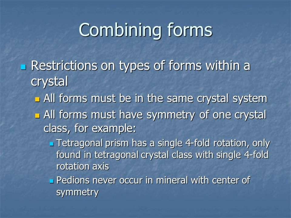 Combining forms Restrictions on types of forms within a crystal Restrictions on types of forms within a crystal All forms must be in the same crystal system All forms must be in the same crystal system All forms must have symmetry of one crystal class, for example: All forms must have symmetry of one crystal class, for example: Tetragonal prism has a single 4-fold rotation, only found in tetragonal crystal class with single 4-fold rotation axis Tetragonal prism has a single 4-fold rotation, only found in tetragonal crystal class with single 4-fold rotation axis Pedions never occur in mineral with center of symmetry Pedions never occur in mineral with center of symmetry