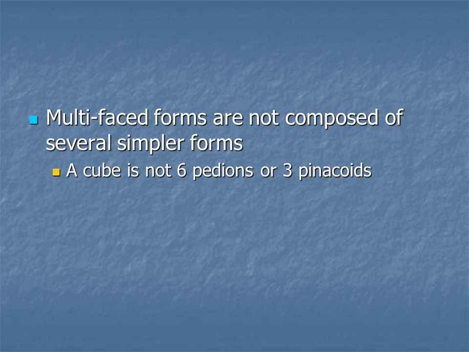 Multi-faced forms are not composed of several simpler forms Multi-faced forms are not composed of several simpler forms A cube is not 6 pedions or 3 pinacoids A cube is not 6 pedions or 3 pinacoids