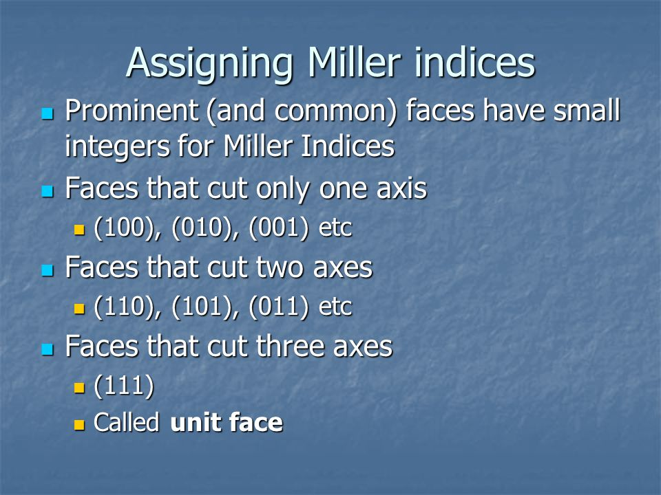 Assigning Miller indices Prominent (and common) faces have small integers for Miller Indices Prominent (and common) faces have small integers for Miller Indices Faces that cut only one axis Faces that cut only one axis (100), (010), (001) etc (100), (010), (001) etc Faces that cut two axes Faces that cut two axes (110), (101), (011) etc (110), (101), (011) etc Faces that cut three axes Faces that cut three axes (111) (111) Called unit face Called unit face