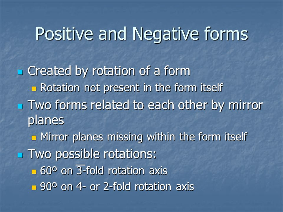 Positive and Negative forms Created by rotation of a form Created by rotation of a form Rotation not present in the form itself Rotation not present in the form itself Two forms related to each other by mirror planes Two forms related to each other by mirror planes Mirror planes missing within the form itself Mirror planes missing within the form itself Two possible rotations: Two possible rotations: 60º on 3-fold rotation axis 60º on 3-fold rotation axis 90º on 4- or 2-fold rotation axis 90º on 4- or 2-fold rotation axis