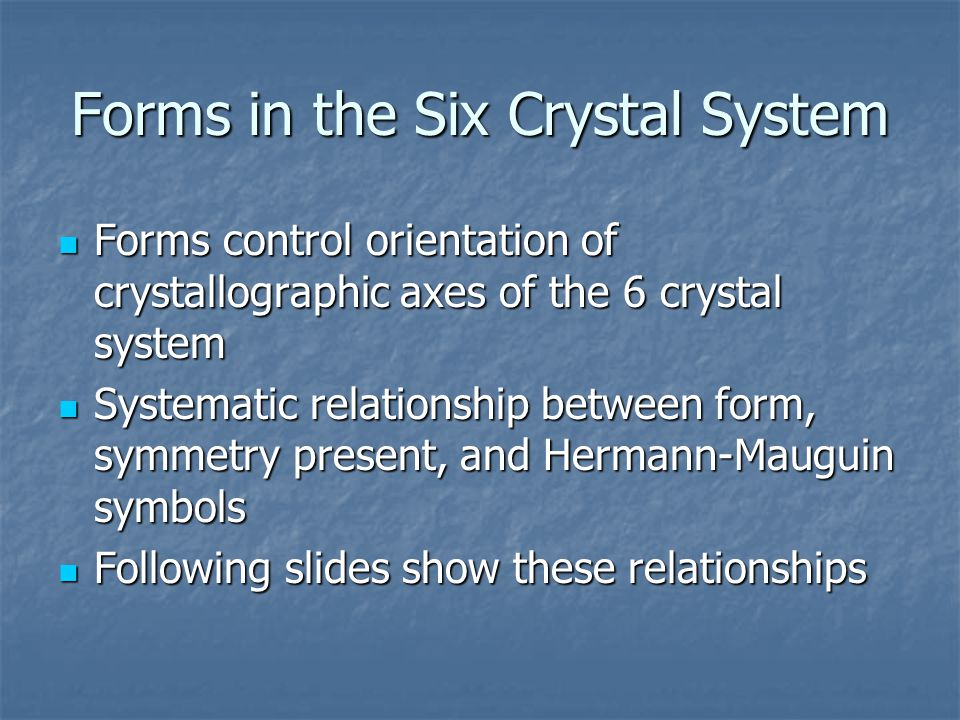 Forms in the Six Crystal System Forms control orientation of crystallographic axes of the 6 crystal system Forms control orientation of crystallographic axes of the 6 crystal system Systematic relationship between form, symmetry present, and Hermann-Mauguin symbols Systematic relationship between form, symmetry present, and Hermann-Mauguin symbols Following slides show these relationships Following slides show these relationships