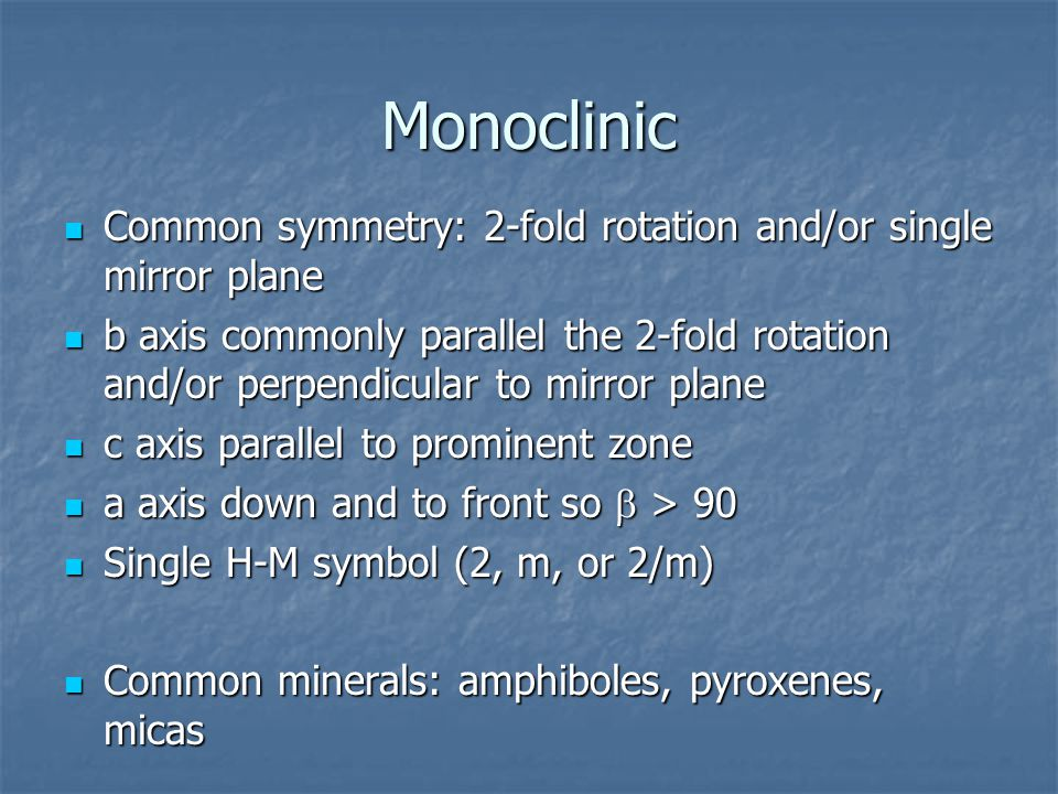 Monoclinic Common symmetry: 2-fold rotation and/or single mirror plane Common symmetry: 2-fold rotation and/or single mirror plane b axis commonly parallel the 2-fold rotation and/or perpendicular to mirror plane b axis commonly parallel the 2-fold rotation and/or perpendicular to mirror plane c axis parallel to prominent zone c axis parallel to prominent zone a axis down and to front so  > 90 a axis down and to front so  > 90 Single H-M symbol (2, m, or 2/m) Single H-M symbol (2, m, or 2/m) Common minerals: amphiboles, pyroxenes, micas Common minerals: amphiboles, pyroxenes, micas