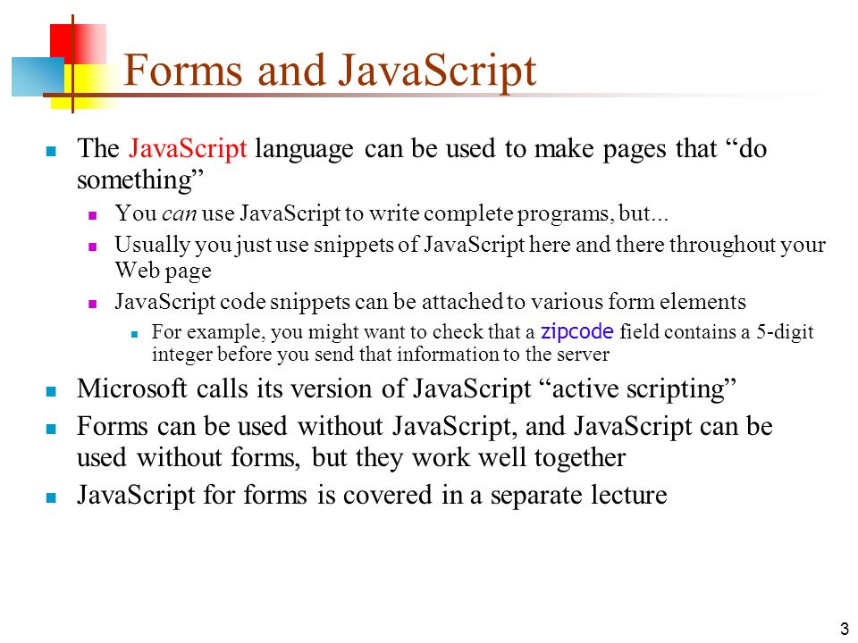 3 Forms and JavaScript The JavaScript language can be used to make pages that do something You can use JavaScript to write complete programs, but...