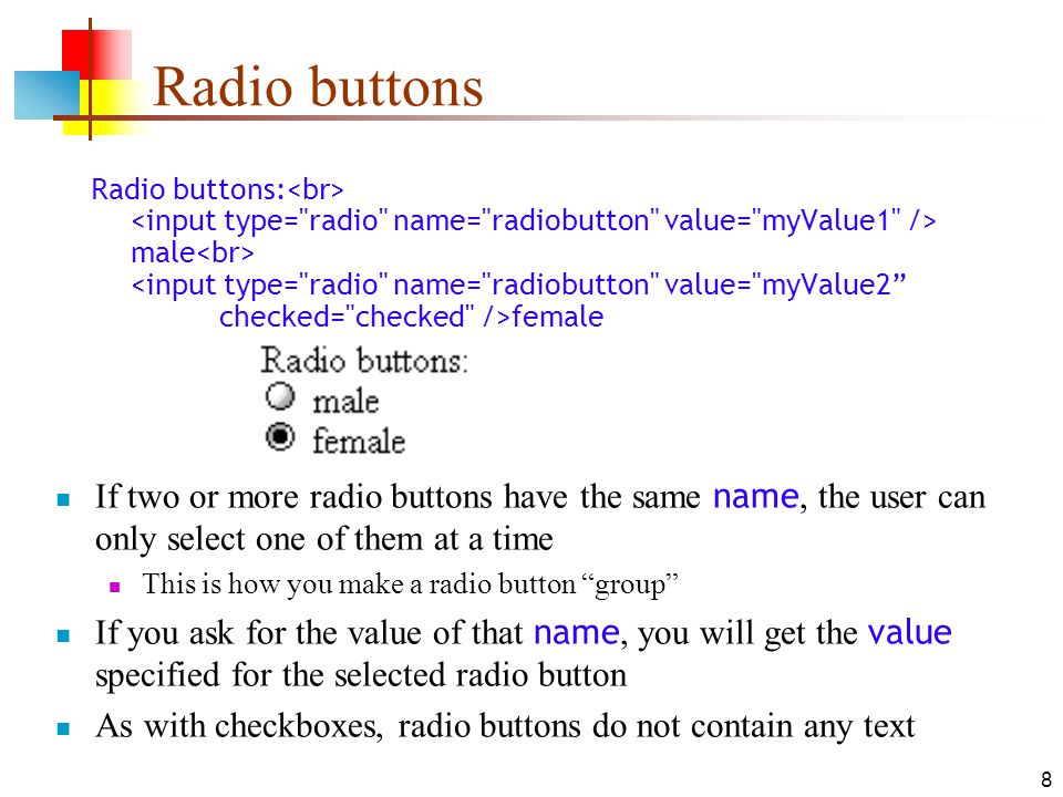 9 Labels In many cases, the labels for controls are not part of the control male In this case, clicking on the word male has no effect A label tag will bind the text to the control male Clicking on the word male now clicks the radio button w3schools says that you should use the for attribute: Last Name: In my testing (Firefox and Opera), this isn't necessary, but it may be for some browsers Labels also help page readers read the page correctly Some browsers may render labels differently