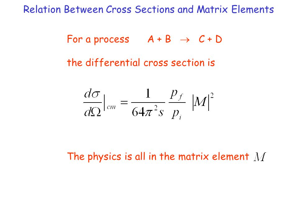 Relation Between Cross Sections and Matrix Elements For a process A + B  C + D the differential cross section is The physics is all in the matrix element