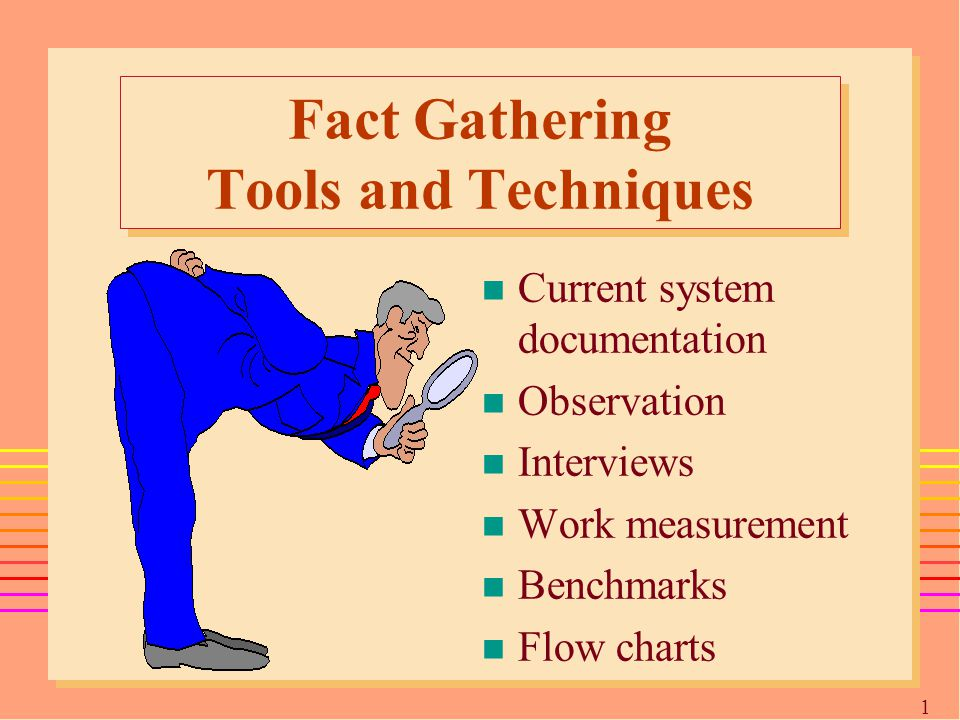 1717 Fact Gathering Tools and Techniques n Current system documentation n Observation n Interviews n Work measurement n Benchmarks n Flow charts