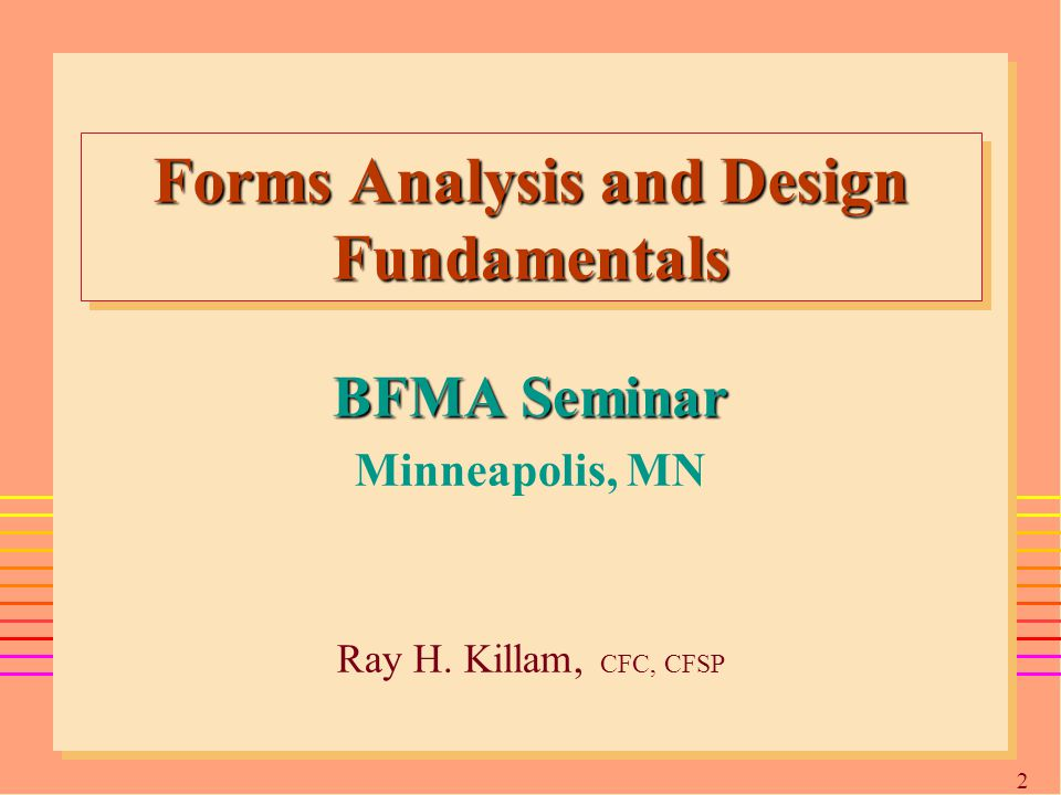2 Forms Analysis and Design Fundamentals BFMA Seminar Minneapolis, MN Ray H. Killam, CFC, CFSP