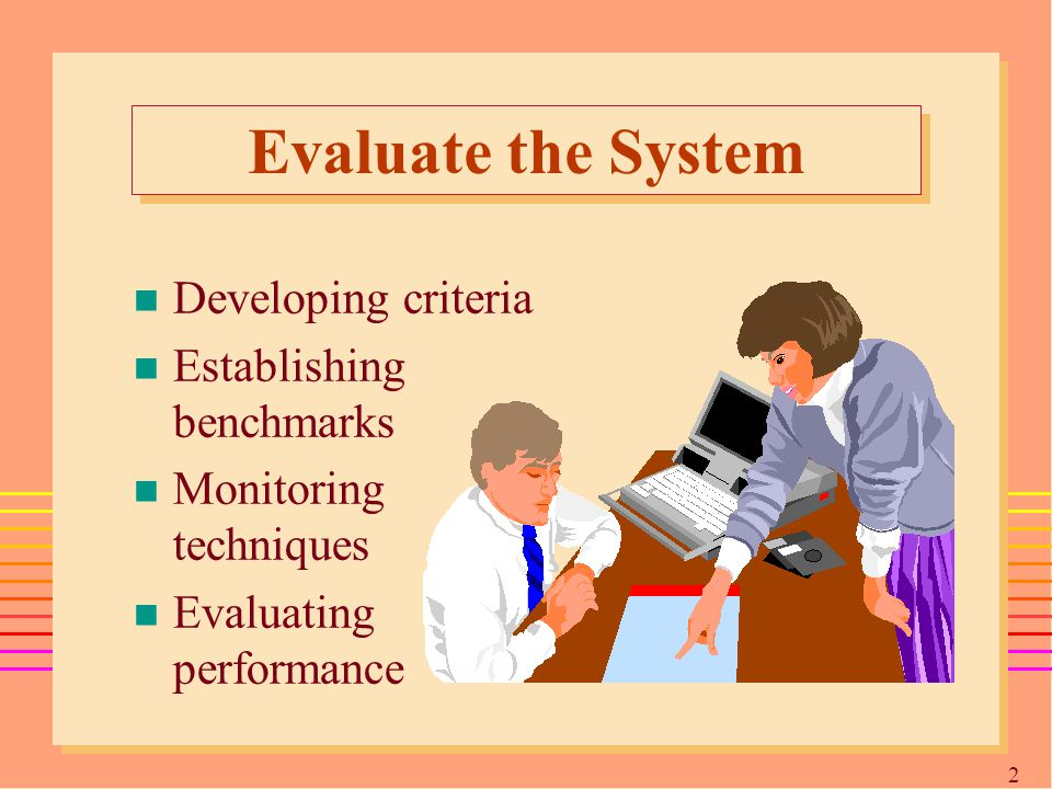 2525 Evaluate the System n Developing criteria n Establishing benchmarks n Monitoring techniques n Evaluating performance
