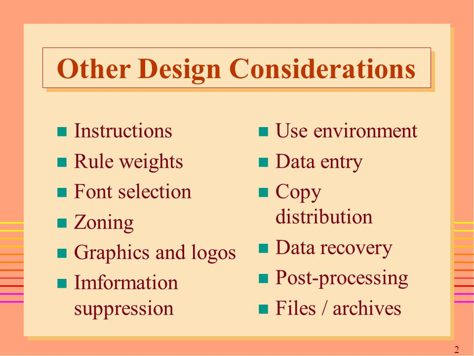 2828 Other Design Considerations n Instructions n Rule weights n Font selection n Zoning n Graphics and logos n Imformation suppression n Use environment n Data entry n Copy distribution n Data recovery n Post-processing n Files / archives