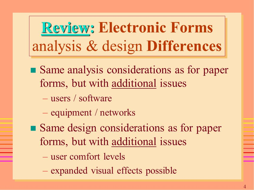 4141 Review: Review: Electronic Forms analysis & design Differences n Same analysis considerations as for paper forms, but with additional issues –users / software –equipment / networks n Same design considerations as for paper forms, but with additional issues –user comfort levels –expanded visual effects possible