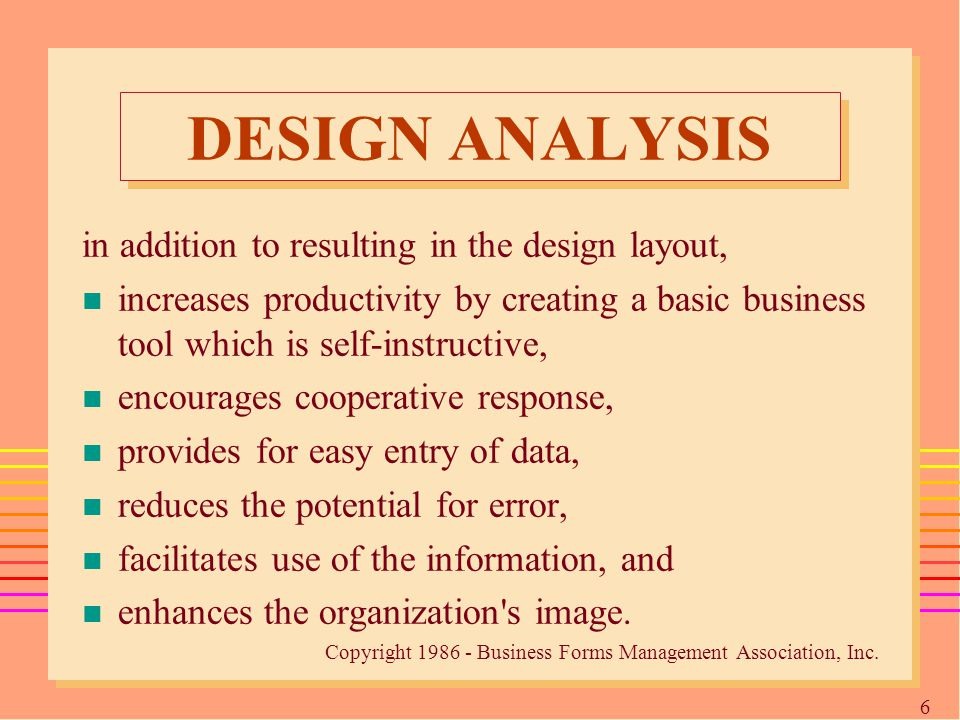 6 DESIGN ANALYSIS in addition to resulting in the design layout, n increases productivity by creating a basic business tool which is self-instructive, n encourages cooperative response, n provides for easy entry of data, n reduces the potential for error, n facilitates use of the information, and n enhances the organization s image.