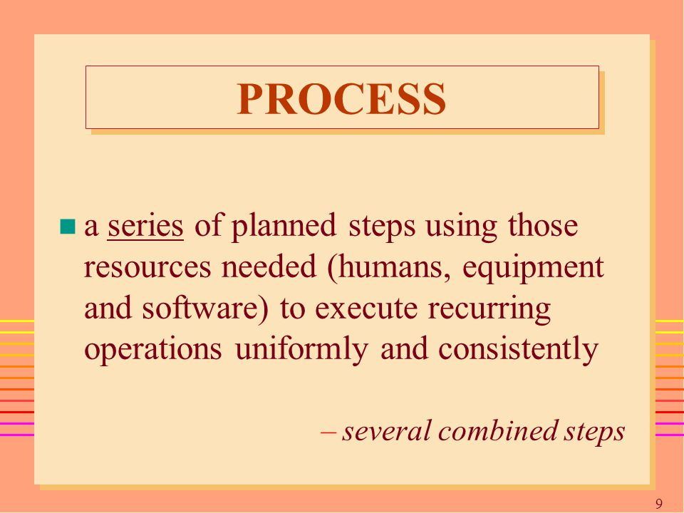 9 PROCESS n a series of planned steps using those resources needed (humans, equipment and software) to execute recurring operations uniformly and consistently –several combined steps
