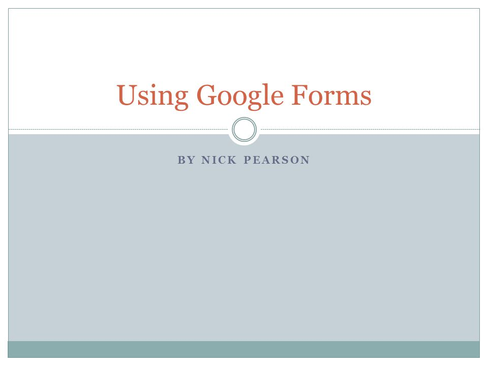 BY NICK PEARSON Using Google Forms