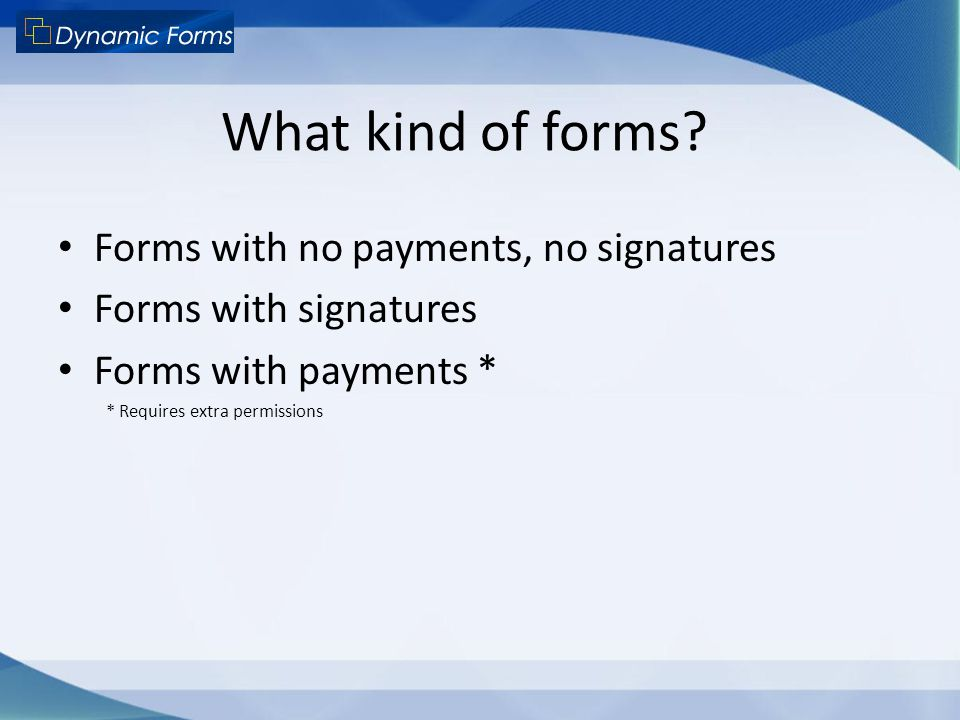What kind of forms? Forms with no payments, no signatures Forms with signatures Forms with payments * * Requires extra permissions