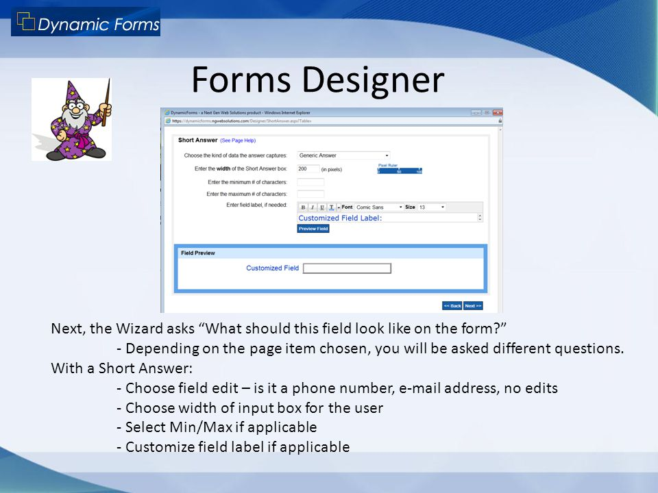 "Forms Designer Next, the Wizard asks ""What should this field look like on the form?"" - Depending on the page item chosen, you will be asked different"