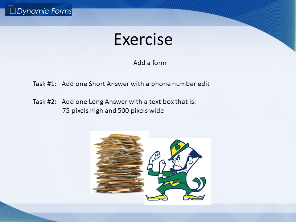 Exercise Add a form Task #1: Add one Short Answer with a phone number edit Task #2: Add one Long Answer with a text box that is: 75 pixels high and 50