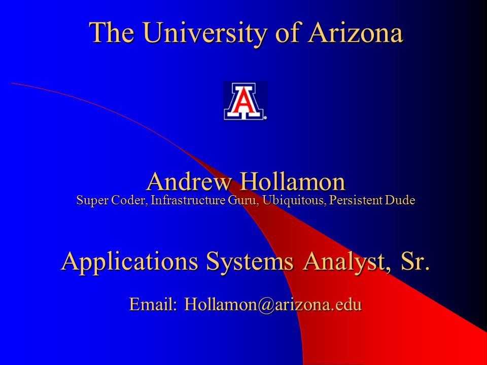 The University of Arizona Andrew Hollamon Super Coder, Infrastructure Guru, Ubiquitous, Persistent Dude Applications Systems Analyst, Sr.
