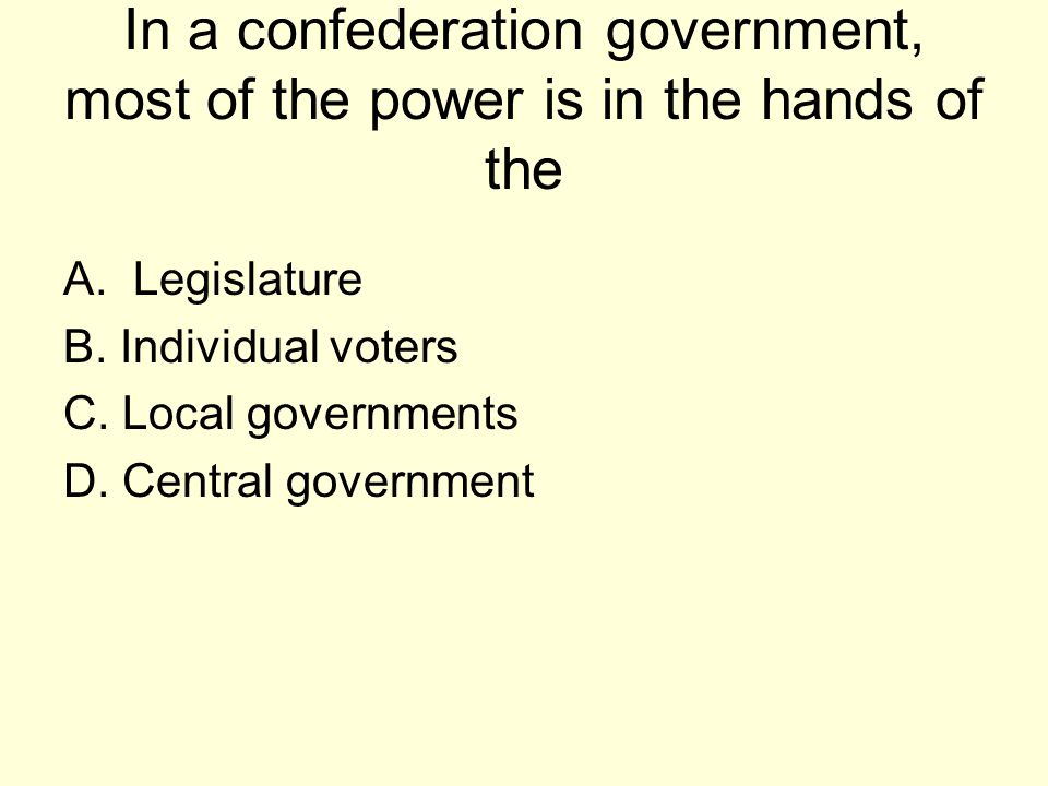 In a confederation government, most of the power is in the hands of the A.Legislature B. Individual voters C. Local governments D. Central government