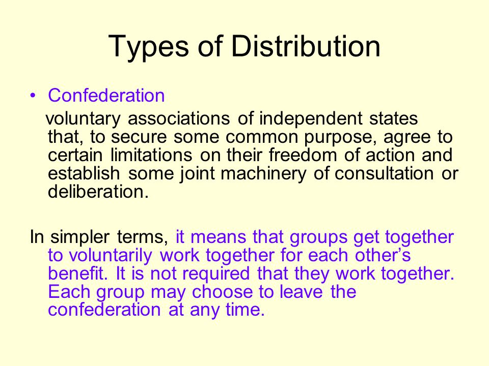 Types of Distribution Confederation (continued) Usually created by a treaty, in today's world, confederations are mostly created for common action towards other states Types of Leaders: Secretary-General (UN) United Nations Example: League of Arab States, OPEC