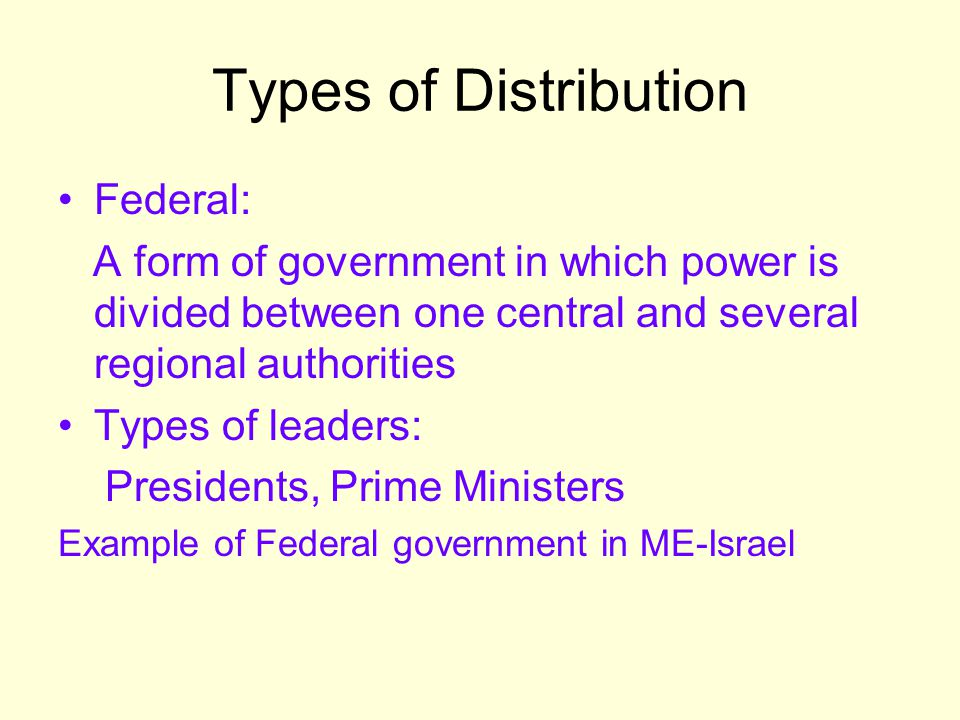 Types of Distribution Federal: A form of government in which power is divided between one central and several regional authorities Types of leaders: P