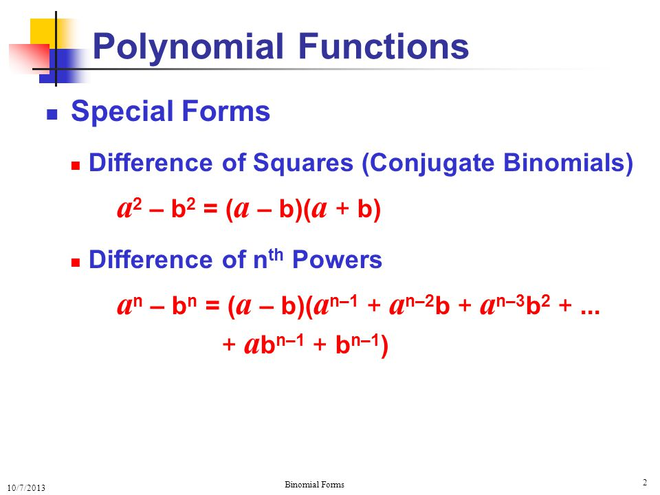 10/7/2013 Binomial Forms 2 Special Forms Difference of Squares (Conjugate Binomials) a 2 – b 2 = ( a – b)( a + b) Difference of n th Powers a n – b n = ( a – b)( a n–1 + a n–2 b + a n–3 b