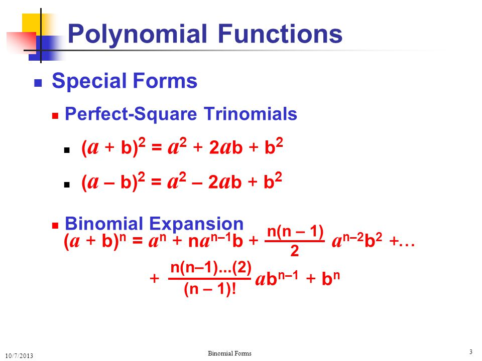 10/7/2013 Binomial Forms 3 Special Forms Perfect-Square Trinomials ( a + b) 2 = a 2 + 2 a b + b 2 ( a – b) 2 = a 2 – 2 a b + b 2 Binomial Expansion Polynomial Functions n(n – 1) 2 a n–2 b 2 +...