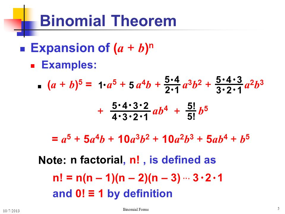 10/7/2013 Binomial Forms 6 Expansion of ( a + b ) n The General Case: A Binomial Theorem … + + bnbn k=0 n = ∑ (n–k).