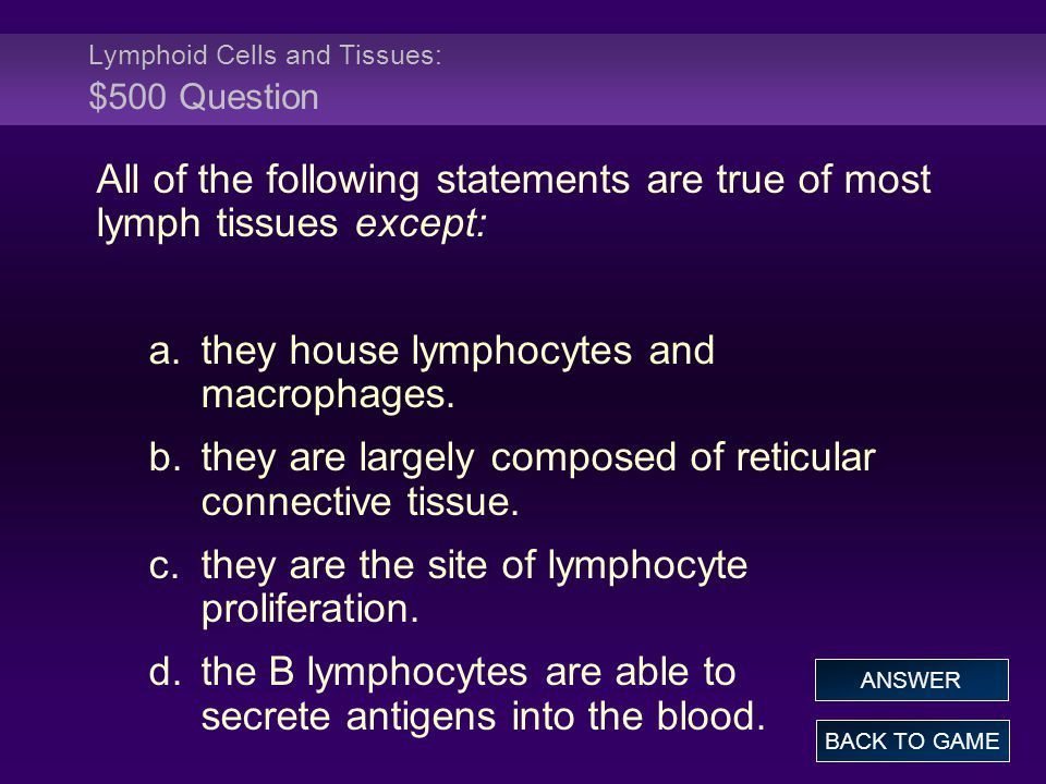 Lymphoid Cells and Tissues: $500 Question All of the following statements are true of most lymph tissues except: a.they house lymphocytes and macropha