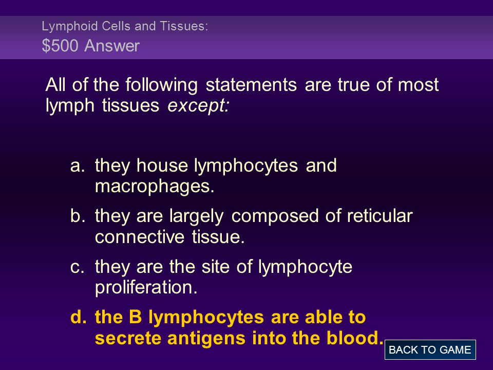 Lymphoid Cells and Tissues: $500 Answer All of the following statements are true of most lymph tissues except: a.they house lymphocytes and macrophage