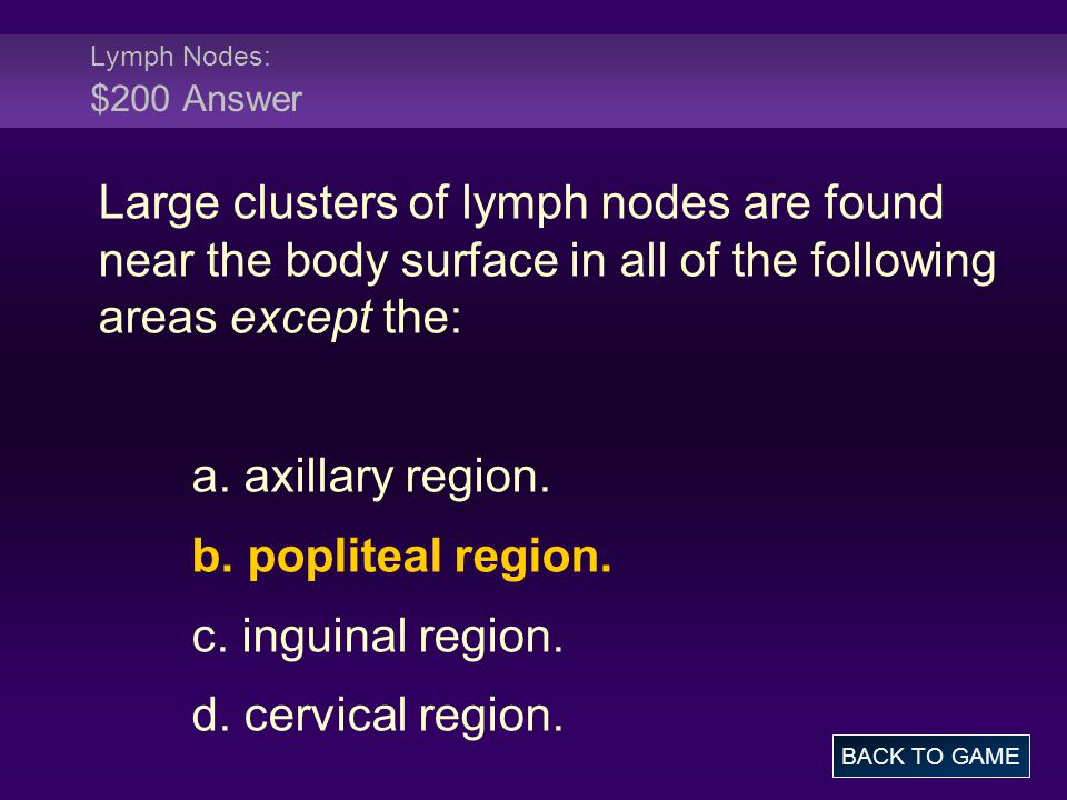 Lymph Nodes: $200 Answer Large clusters of lymph nodes are found near the body surface in all of the following areas except the: a. axillary region. b