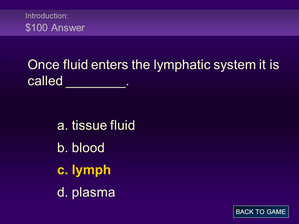 Introduction: $100 Answer Once fluid enters the lymphatic system it is called ________. a. tissue fluid b. blood c. lymph d. plasma BACK TO GAME