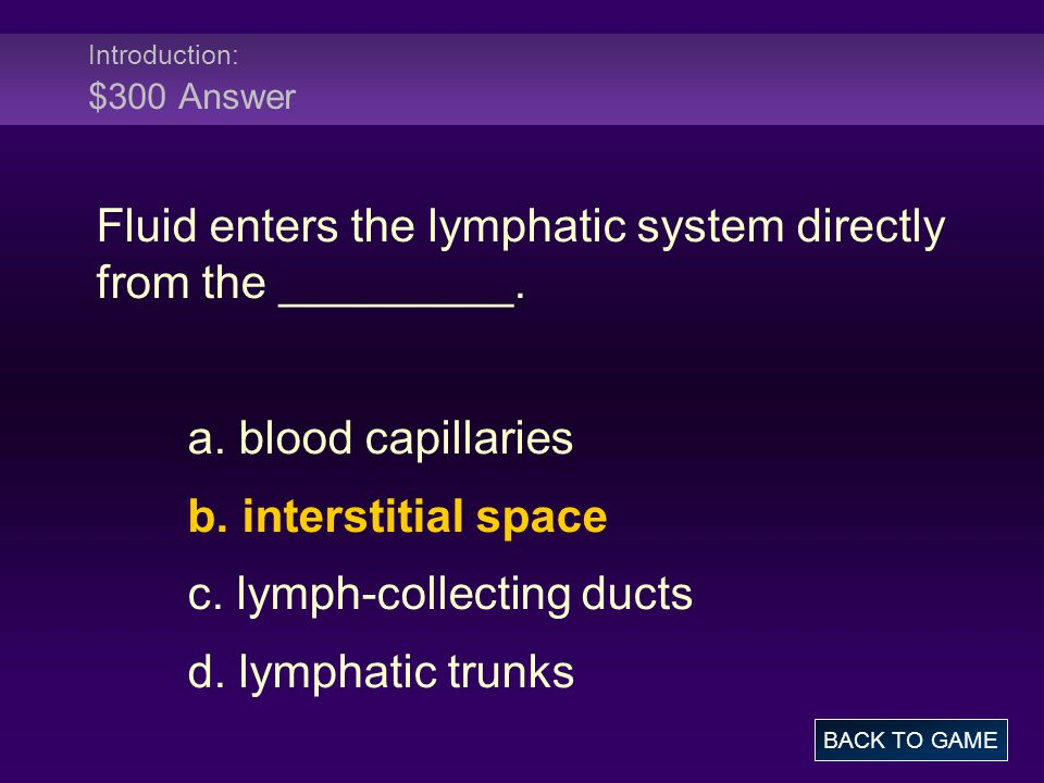Introduction: $300 Answer Fluid enters the lymphatic system directly from the _________. a. blood capillaries b. interstitial space c. lymph-collectin